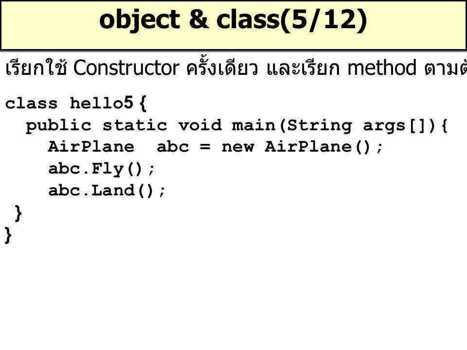 object & class(5/12) เรียกใช้ Constructor ครั้งเดียว และเรียก method ตามต้องการ. class hello5 { public static void main(String args[]){